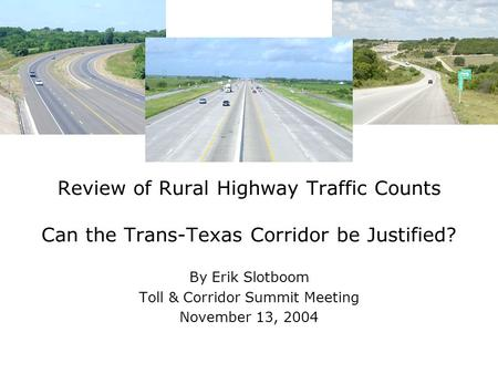 Review of Rural Highway Traffic Counts Can the Trans-Texas Corridor be Justified? By Erik Slotboom Toll & Corridor Summit Meeting November 13, 2004.