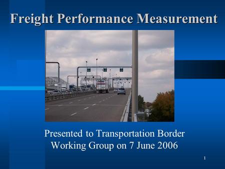 1 Freight Performance Measurement Presented to Transportation Border Working Group on 7 June 2006.