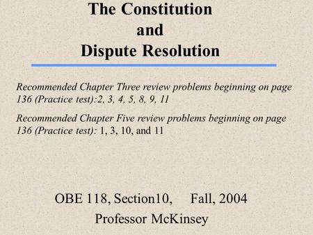 The Constitution and Dispute Resolution OBE 118, Section10, Fall, 2004 Professor McKinsey Recommended Chapter Three review problems beginning on page 136.