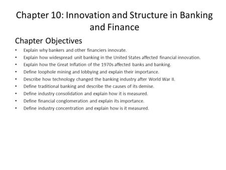 Chapter 10: Innovation and Structure in Banking and Finance Chapter Objectives Explain why bankers and other financiers innovate. Explain how widespread.