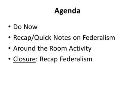 Agenda Do Now Recap/Quick Notes on Federalism Around the Room Activity Closure: Recap Federalism.