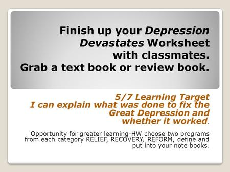 Finish up your Depression Devastates Worksheet with classmates. Grab a text book or review book. 5/7 Learning Target I can explain what was done to fix.
