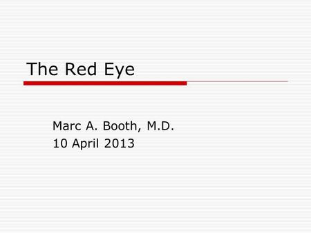 The Red Eye Marc A. Booth, M.D. 10 April 2013. Objectives  Obtain a pertinent history for patients presenting with a red eye  Formulate a differential.