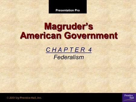 Presentation Pro © 2001 by Prentice Hall, Inc. Magruder's American Government C H A P T E R 4 Federalism.