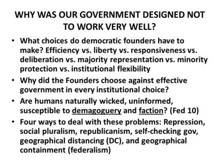 WHY WAS OUR GOVERNMENT DESIGNED NOT TO WORK VERY WELL? What choices do democratic founders have to make? Efficiency vs. liberty vs. responsiveness vs.
