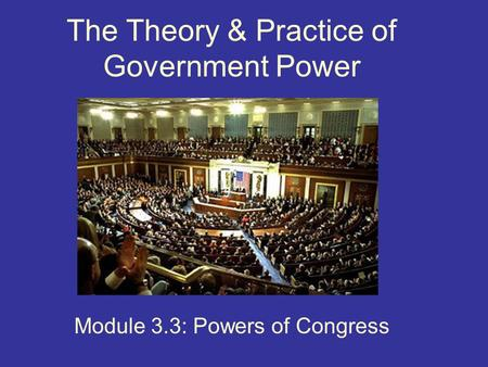 The Theory & Practice of Government Power Module 3.3: Powers of Congress.