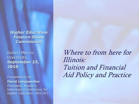 Where to from here for Illinois: Tuition and Financial Aid Policy and Practice Higher Education Finance Study Commission Robert Morris University September.