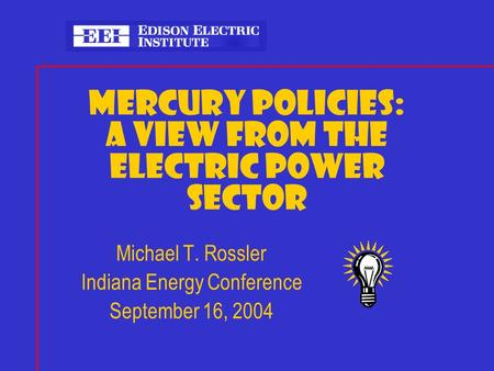 MERCURY POLICIES: A VIEW FROM THE ELECTRIC POWER SECTOR Michael T. Rossler Indiana Energy Conference September 16, 2004.