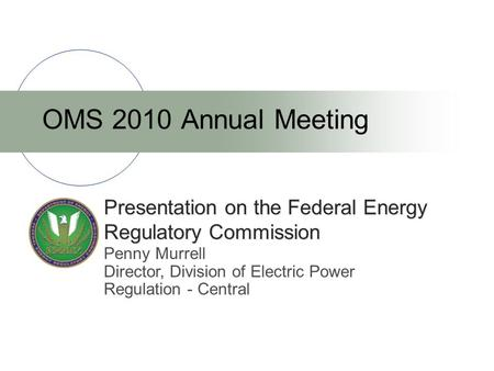Presentation on the Federal Energy Regulatory Commission OMS 2010 Annual Meeting Penny Murrell Director, Division of Electric Power Regulation - Central.