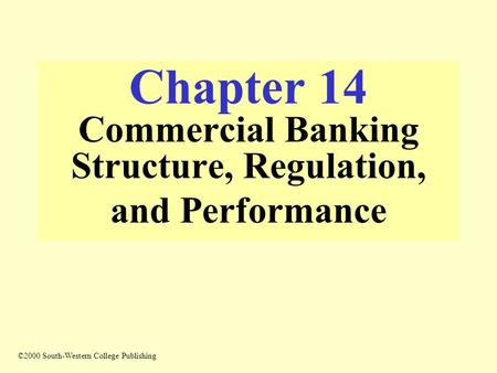 Chapter 14 Commercial Banking Structure, Regulation, and Performance ©2000 South-Western College Publishing.
