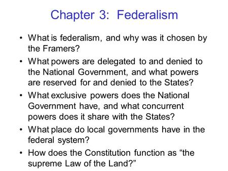 Chapter 3: Federalism What is federalism, and why was it chosen by the Framers? What powers are delegated to and denied to the National Government, and.