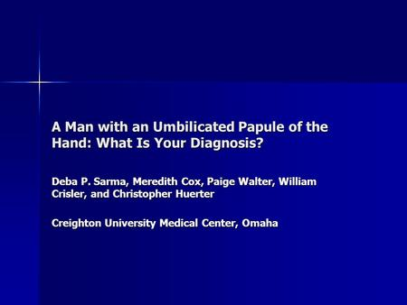 A Man with an Umbilicated Papule of the Hand: What Is Your Diagnosis? Deba P. Sarma, Meredith Cox, Paige Walter, William Crisler, and Christopher Huerter.