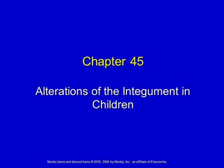 Alterations of the Integument in Children Chapter 45 Mosby items and derived items © 2010, 2006 by Mosby, Inc., an affiliate of Elsevier Inc.