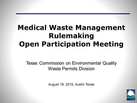 Medical Waste Management Rulemaking Open Participation Meeting Texas Commission on Environmental Quality Waste Permits Division August 18, 2015, Austin.
