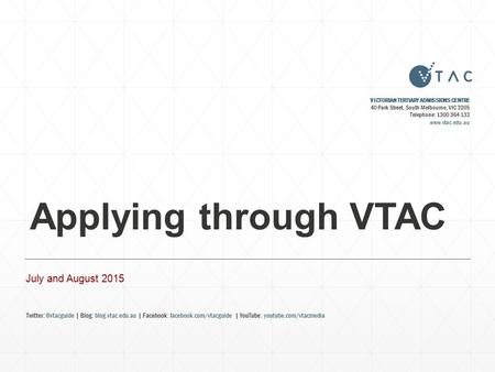 Applying through VTAC July and August 2015 VICTORIAN TERTIARY ADMISSIONS CENTRE 40 Park Street, South Melbourne, VIC 3205 Telephone: 1300 364 133 www.vtac.edu.au.