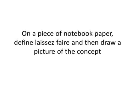 On a piece of notebook paper, define laissez faire and then draw a picture of the concept.