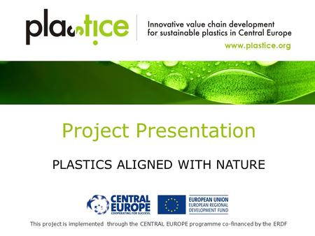 This project is implemented through the CENTRAL EUROPE programme co-financed by the ERDF www.plastice.org Project Presentation PLASTICS ALIGNED WITH NATURE.