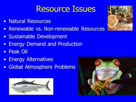 Resource Issues Natural Resources Renewable vs. Non-renewable Resources Sustainable Development Energy Demand and Production Peak Oil Energy Alternatives.