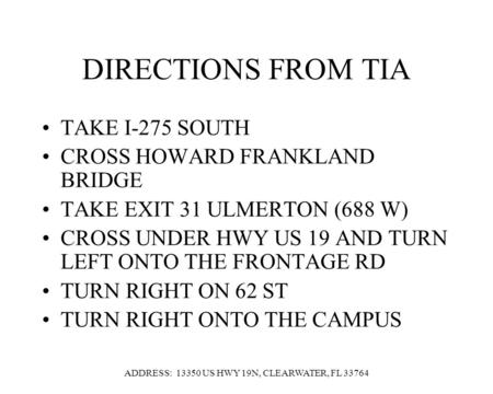 DIRECTIONS FROM TIA TAKE I-275 SOUTH CROSS HOWARD FRANKLAND BRIDGE TAKE EXIT 31 ULMERTON (688 W) CROSS UNDER HWY US 19 AND TURN LEFT ONTO THE FRONTAGE.