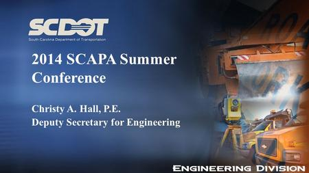 2014 SCAPA Summer Conference Christy A. Hall, P.E. Deputy Secretary for Engineering.