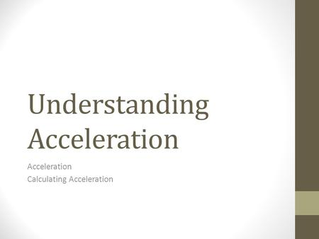 Understanding Acceleration Acceleration Calculating Acceleration.