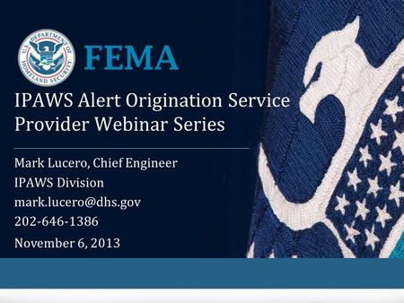 IPAWS Alert Origination Service Provider Webinar Series Mark Lucero, Chief Engineer IPAWS Division 202-646-1386 November 6, 2013.
