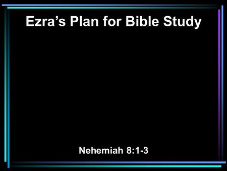 Ezra's Plan for Bible Study Nehemiah 8:1-3. 1 Now all the people gathered together as one man in the open square that was in front of the Water Gate;