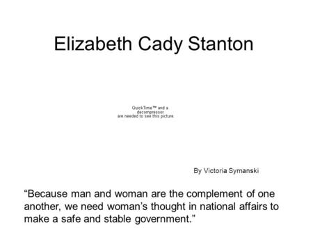 "Elizabeth Cady Stanton ""Because man and woman are the complement of one another, we need woman's thought in national affairs to make a safe and stable."