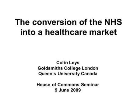 The conversion of the NHS into a healthcare market Colin Leys Goldsmiths College London Queen's University Canada House of Commons Seminar 9 June 2009.