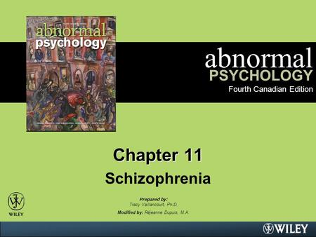 Abnormal PSYCHOLOGY Fourth Canadian Edition Chapter 11 Schizophrenia Prepared by: Tracy Vaillancourt, Ph.D. Modified by: Réjeanne Dupuis, M.A.