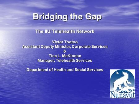Bridging the Gap The IIU Telehealth Network Victor Tootoo Assistant Deputy Minister, Corporate Services & Tina L. McKinnon Manager, Telehealth Services.