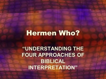 "Hermen Who? ""UNDERSTANDING THE FOUR APPROACHES OF BIBLICAL INTERPRETATION"""