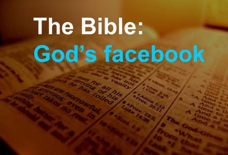 The Bible: God's facebook. …Online The Bible is the word of God In the words of men Becoming the word of God to me The Bible: God's facebook.