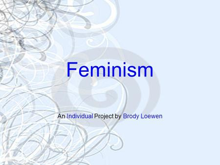 Feminism An Individual Project by Brody Loewen. History Feminism is the belief in the equality of men and women in everything, from political to social.