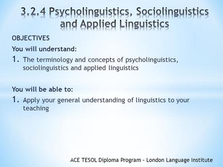 ACE TESOL Diploma Program – London Language Institute OBJECTIVES You will understand: 1. The terminology and concepts of psycholinguistics, sociolinguistics.