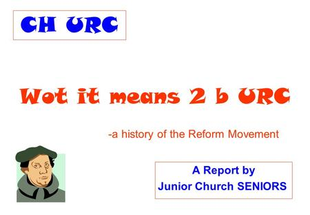 Wot it means 2 b URC A Report by Junior Church SENIORS -a history of the Reform Movement CH URC.