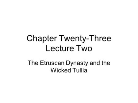 Chapter Twenty-Three Lecture Two The Etruscan Dynasty and the Wicked Tullia.