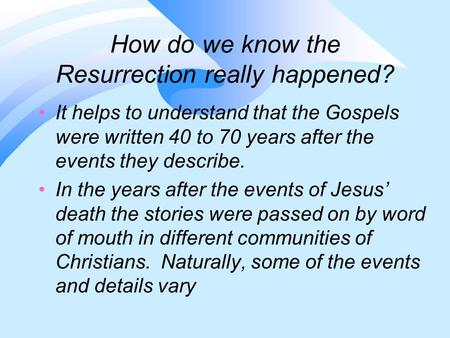 How do we know the Resurrection really happened? It helps to understand that the Gospels were written 40 to 70 years after the events they describe. In.