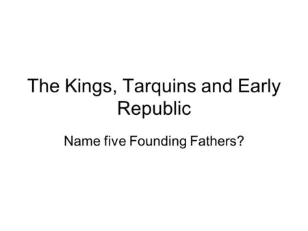 The Kings, Tarquins and Early Republic Name five Founding Fathers?