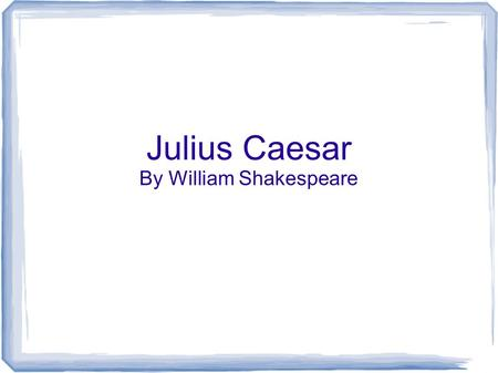 Julius Caesar By William Shakespeare. Basic Overview Written in 1599. Tragic drama/Historical drama Believed to have been the 1 st play performed at the.
