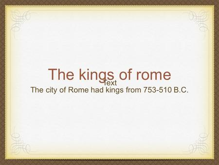 The kings of rome The city of Rome had kings from 753-510 B.C. Text.