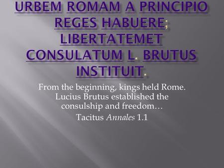 From the beginning, kings held Rome. Lucius Brutus established the consulship and freedom… Tacitus Annales 1.1.
