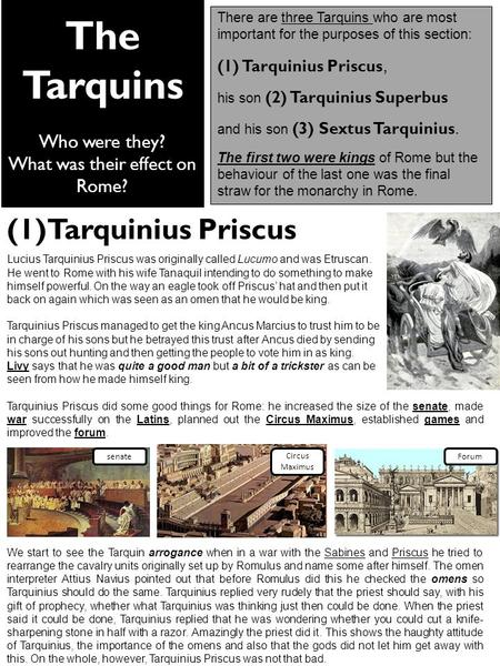 The Tarquins Who were they? What was their effect on Rome? There are three Tarquins who are most important for the purposes of this section: (1) Tarquinius.