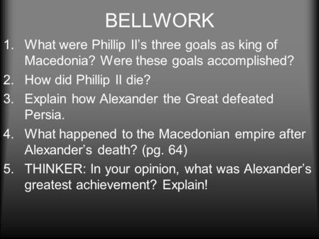 BELLWORK 1.What were Phillip II's three goals as king of Macedonia? Were these goals accomplished? 2.How did Phillip II die? 3.Explain how Alexander the.