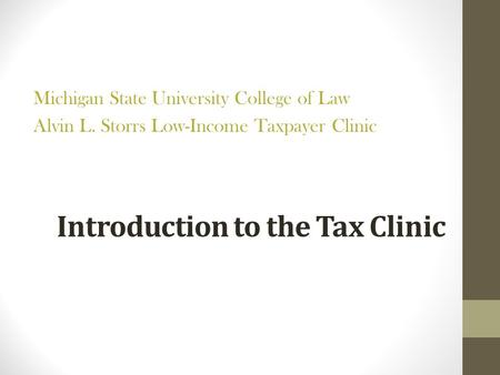 Introduction to the Tax Clinic Michigan State University College of Law Alvin L. Storrs Low-Income Taxpayer Clinic.