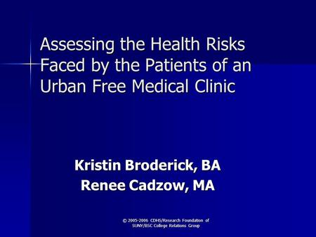 © 2005-2006 CDHS/Research Foundation of SUNY/BSC College Relations Group Assessing the Health Risks Faced by the Patients of an Urban Free Medical Clinic.