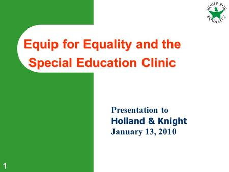 1 Equip for Equality and the Special Education Clinic Presentation to Holland & Knight January 13, 2010.