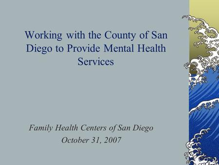 Working with the County of San Diego to Provide Mental Health Services Family Health Centers of San Diego October 31, 2007.