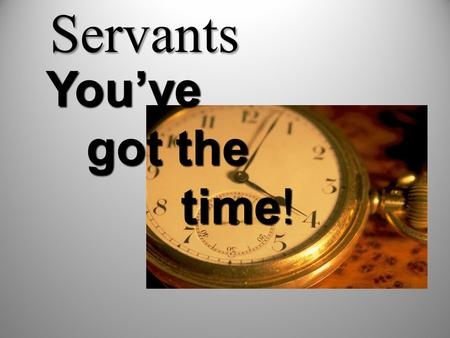 Servants You've got the time! got the time!. Time Management Skills 1-Set your priorities and goals. 2-Fearing of God. 3-St. Paul's three rules: All things.