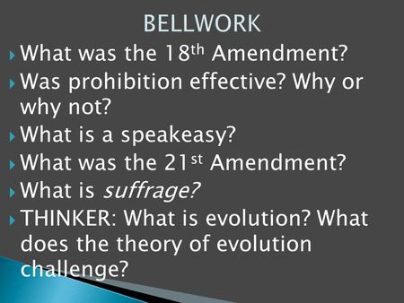  What was the 18 th Amendment?  Was prohibition effective? Why or why not?  What is a speakeasy?  What was the 21 st Amendment?  What is suffrage?
